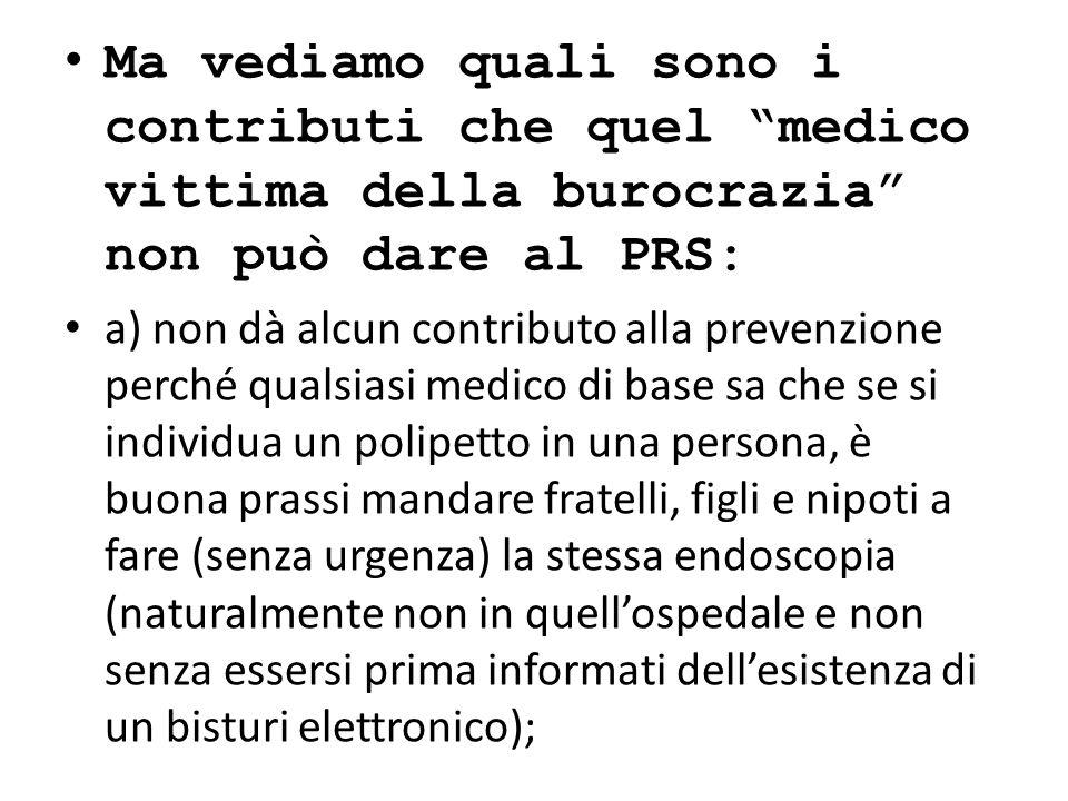 Ma vediamo quali sono i contributi che quel medico vittima della burocrazia non può dare al PRS: a) non dà alcun contributo alla prevenzione perché qu