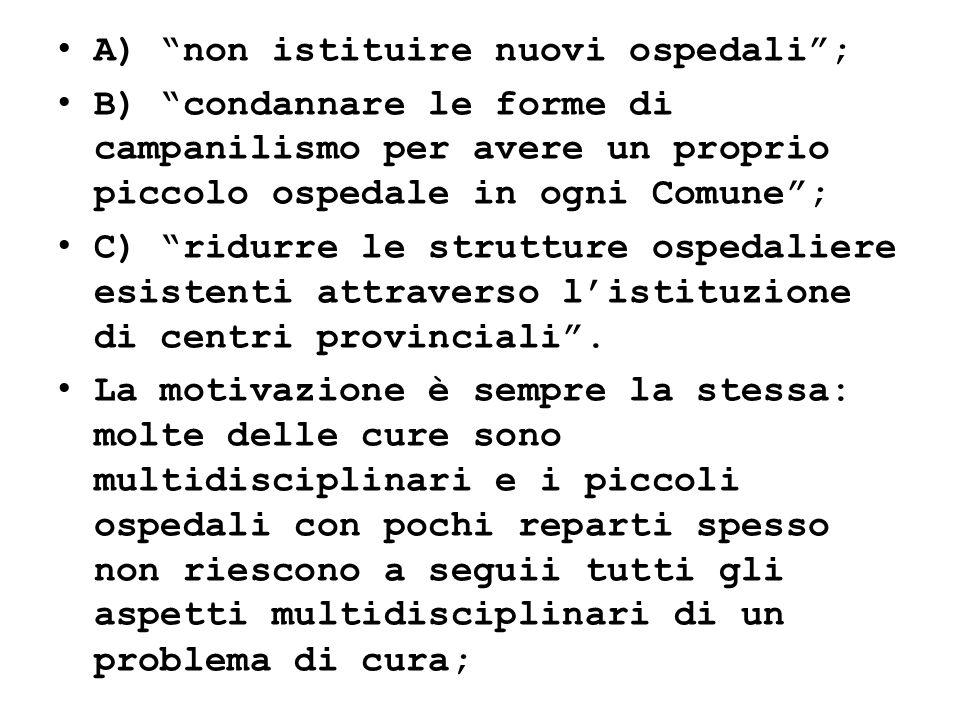 A) non istituire nuovi ospedali; B) condannare le forme di campanilismo per avere un proprio piccolo ospedale in ogni Comune; C) ridurre le strutture