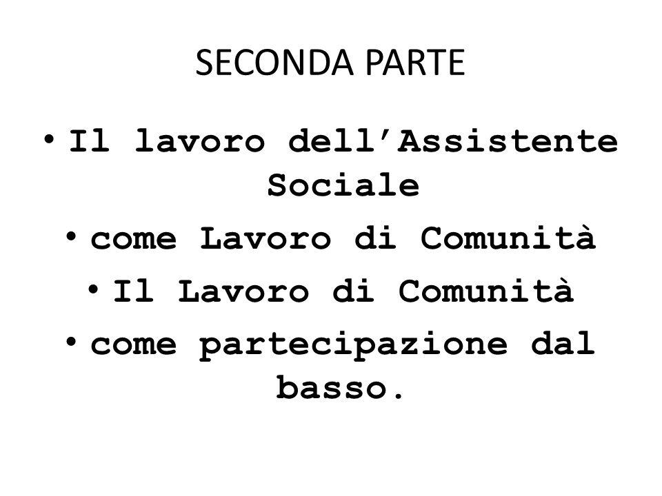SECONDA PARTE Il lavoro dellAssistente Sociale come Lavoro di Comunità Il Lavoro di Comunità come partecipazione dal basso.