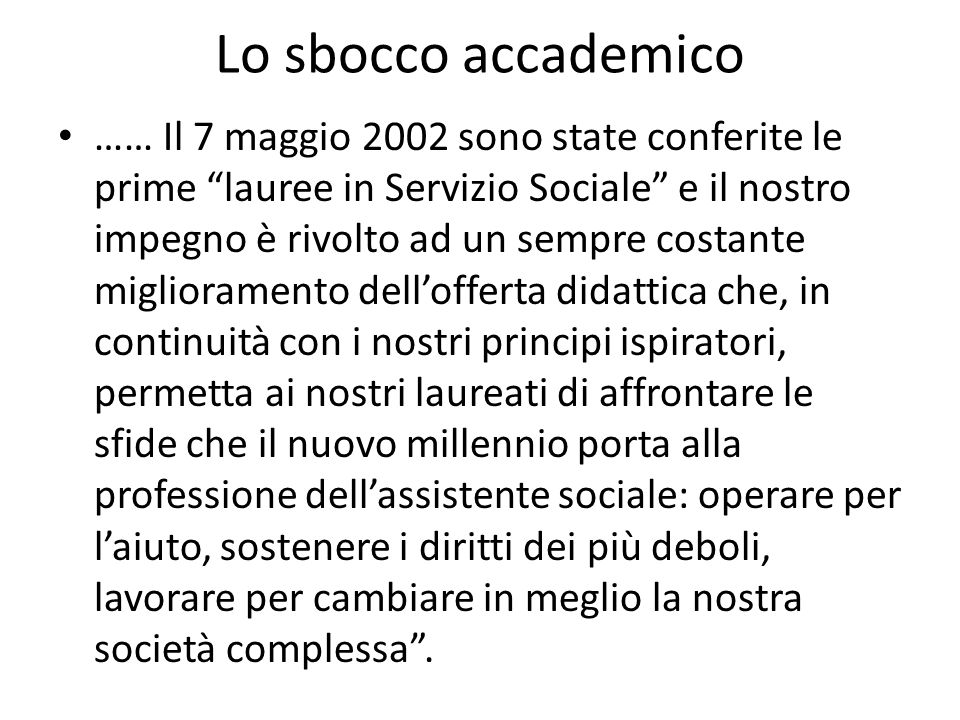 Lo sbocco accademico …… Il 7 maggio 2002 sono state conferite le prime lauree in Servizio Sociale e il nostro impegno è rivolto ad un sempre costante