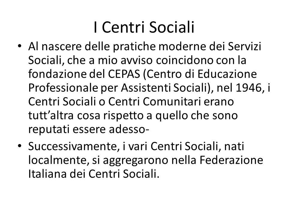 I Centri Sociali Al nascere delle pratiche moderne dei Servizi Sociali, che a mio avviso coincidono con la fondazione del CEPAS (Centro di Educazione