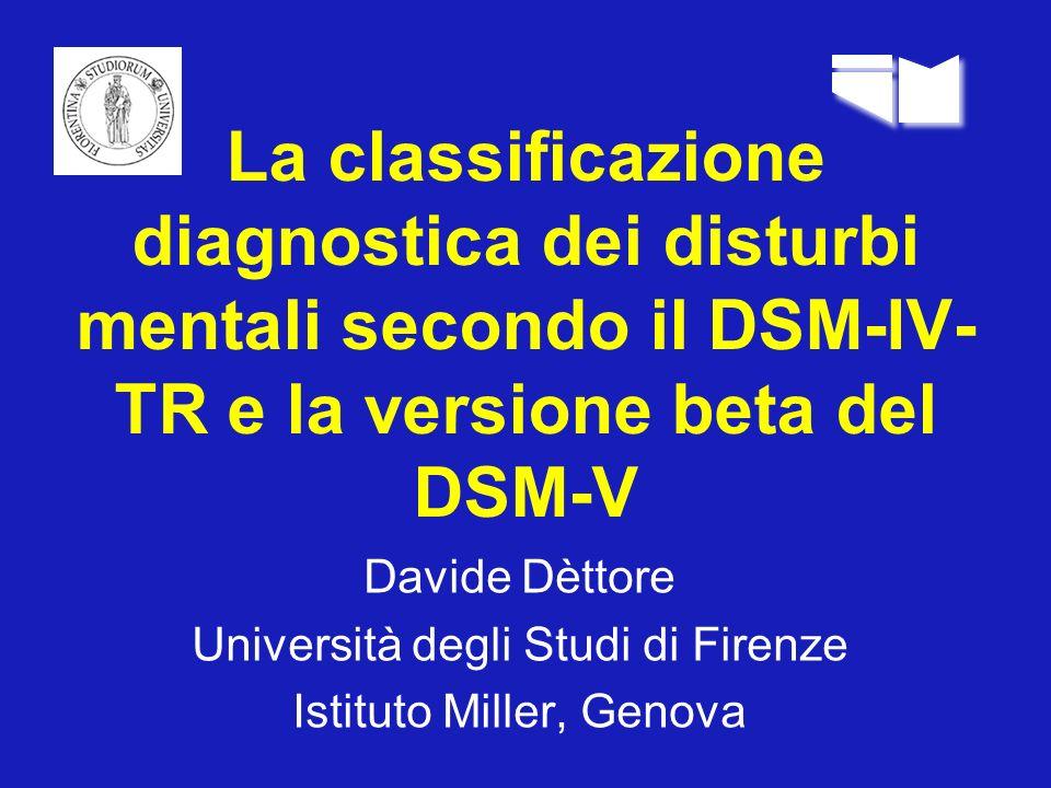 La classificazione diagnostica dei disturbi mentali secondo il DSM-IV- TR e la versione beta del DSM-V Davide Dèttore Università degli Studi di Firenz