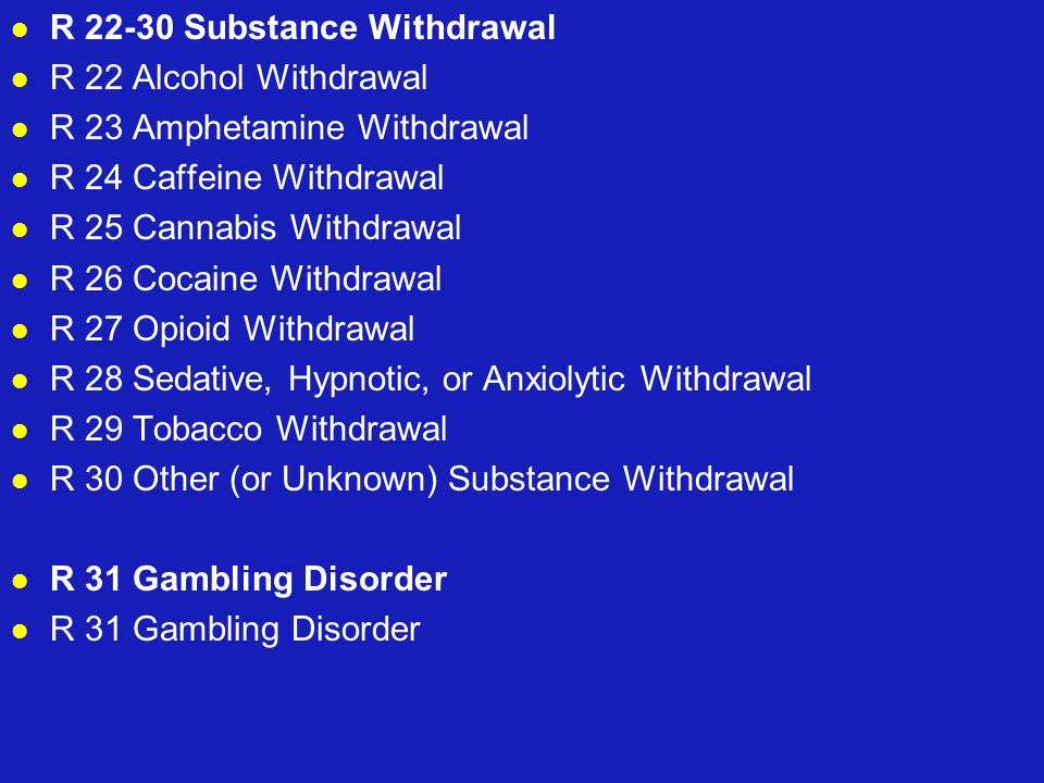 R 22-30 Substance Withdrawal R 22 Alcohol Withdrawal R 23 Amphetamine Withdrawal R 24 Caffeine Withdrawal R 25 Cannabis Withdrawal R 26 Cocaine Withdr