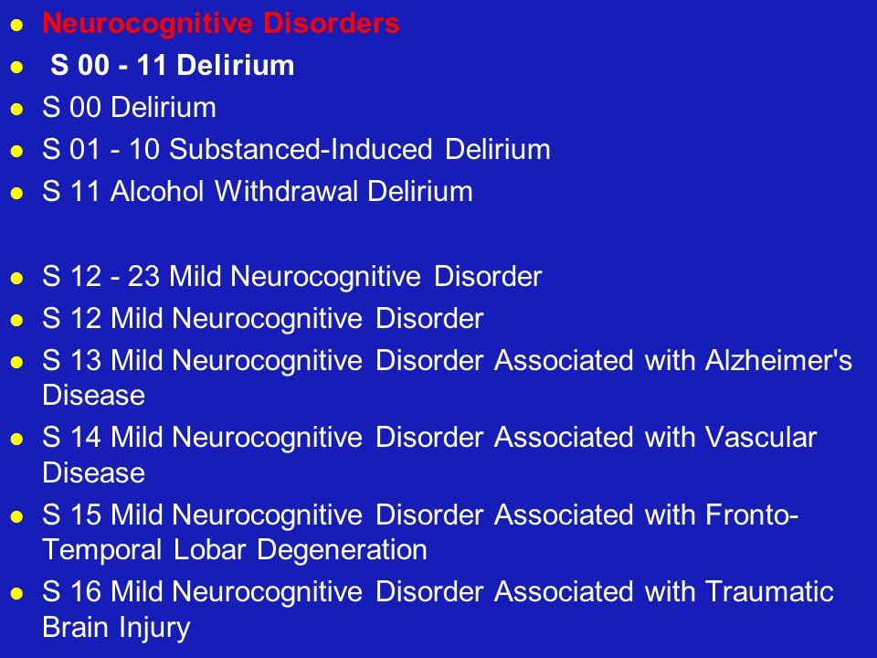 Neurocognitive Disorders S 00 - 11 Delirium S 00 Delirium S 01 - 10 Substanced-Induced Delirium S 11 Alcohol Withdrawal Delirium S 12 - 23 Mild Neuroc