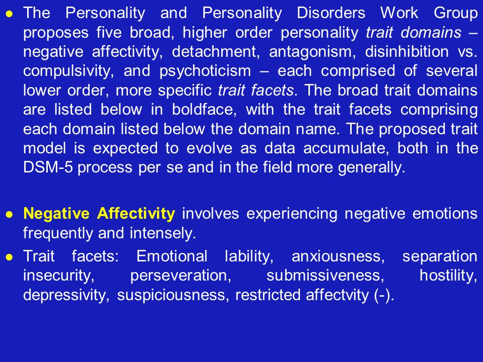 The Personality and Personality Disorders Work Group proposes five broad, higher order personality trait domains – negative affectivity, detachment, a