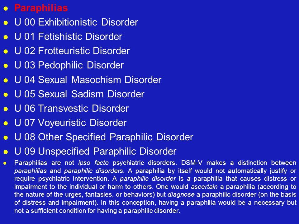 Paraphilias U 00 Exhibitionistic Disorder U 01 Fetishistic Disorder U 02 Frotteuristic Disorder U 03 Pedophilic Disorder U 04 Sexual Masochism Disorde