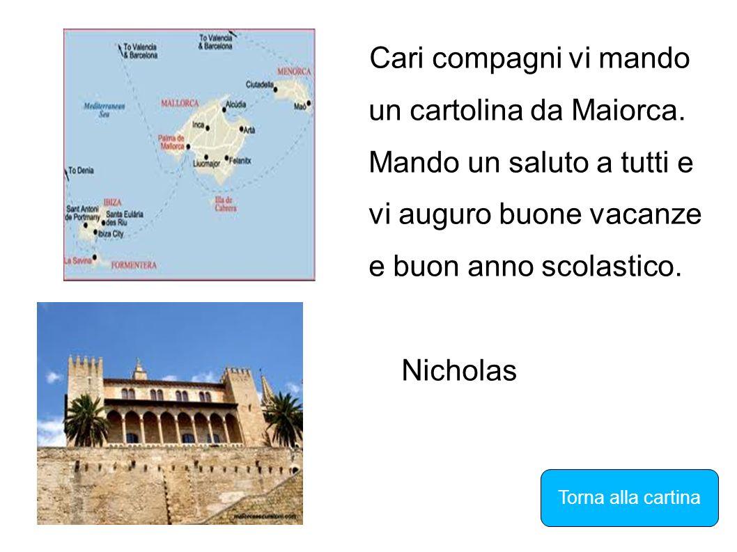 Cari compagni vi mando un cartolina da Maiorca. Mando un saluto a tutti e vi auguro buone vacanze e buon anno scolastico. Nicholas Torna alla cartina
