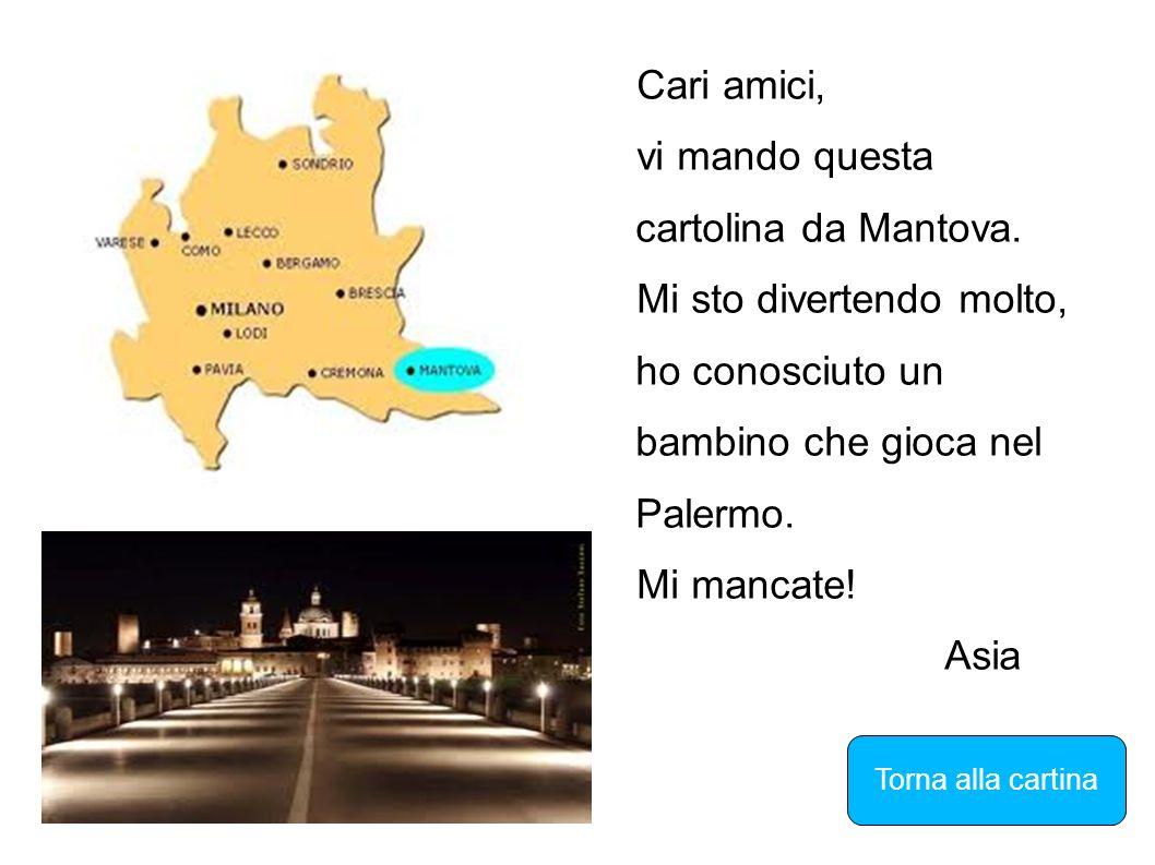 Cari amici, vi mando questa cartolina da Mantova. Mi sto divertendo molto, ho conosciuto un bambino che gioca nel Palermo. Mi mancate! Asia Torna alla