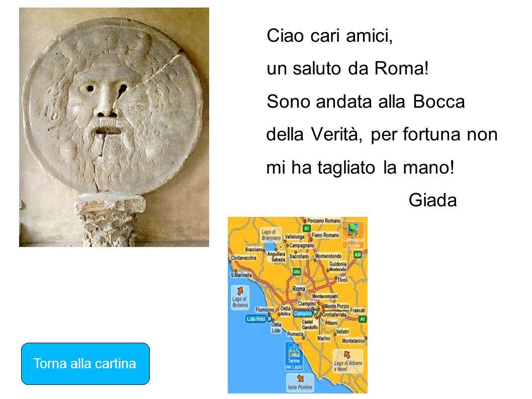 Ciao cari amici, un saluto da Roma! Sono andata alla Bocca della Verità, per fortuna non mi ha tagliato la mano! Giada Torna alla cartina