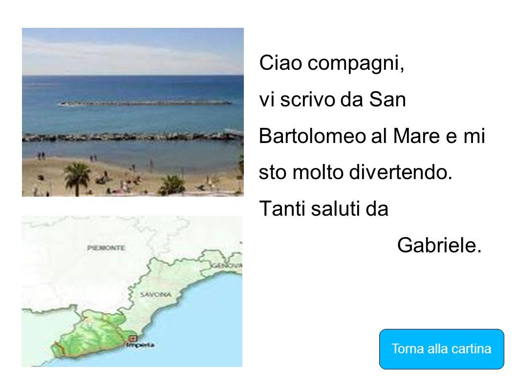 Ciao compagni, vi scrivo da San Bartolomeo al Mare e mi sto molto divertendo. Tanti saluti da Gabriele. Torna alla cartina