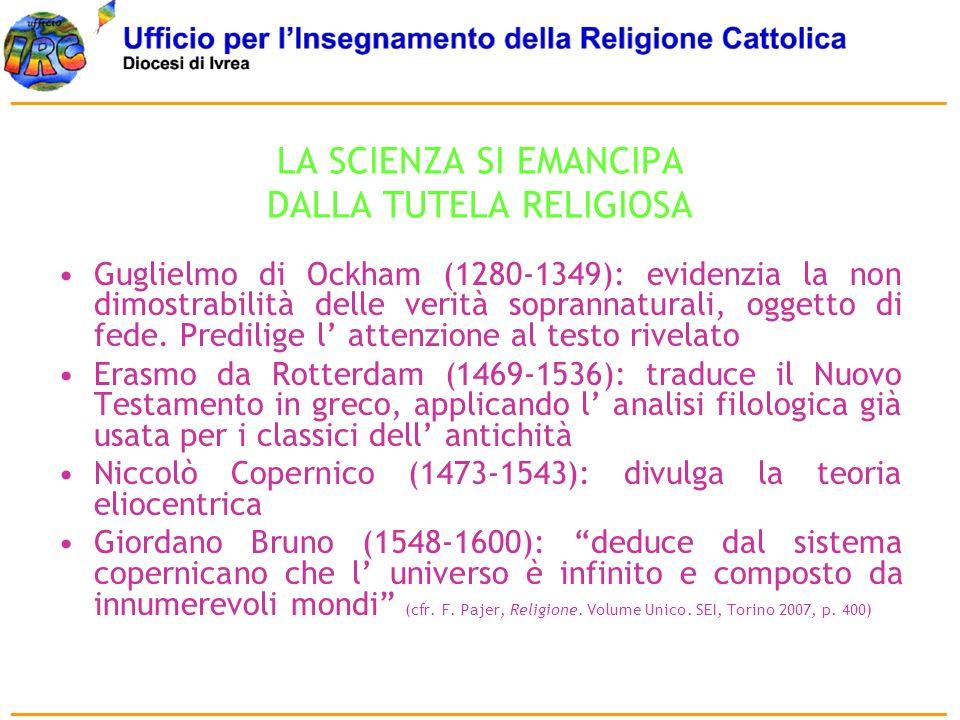 LA SCIENZA SI EMANCIPA DALLA TUTELA RELIGIOSA Guglielmo di Ockham (1280-1349): evidenzia la non dimostrabilità delle verità soprannaturali, oggetto di