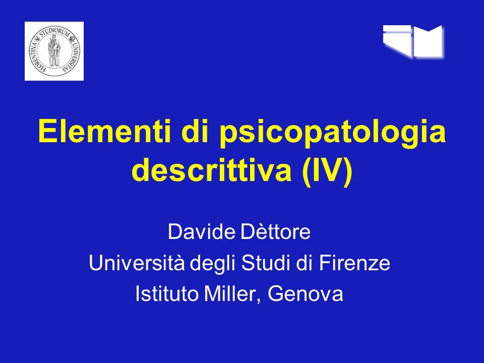 Elementi di psicopatologia descrittiva (IV) Davide Dèttore Università degli Studi di Firenze Istituto Miller, Genova