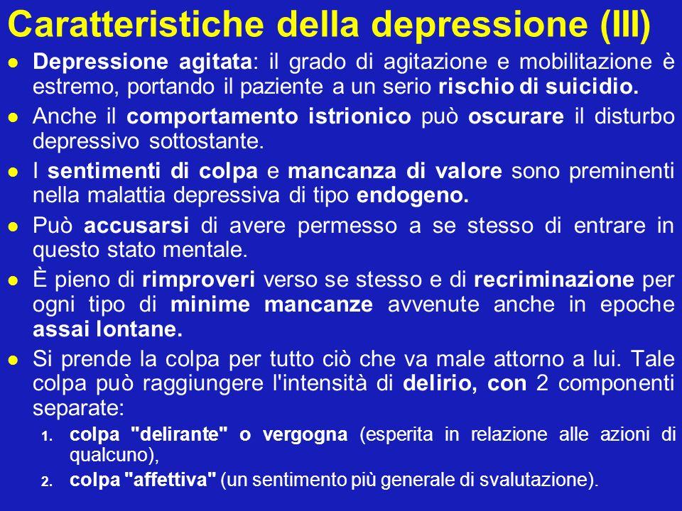 Caratteristiche della depressione (III) Depressione agitata: il grado di agitazione e mobilitazione è estremo, portando il paziente a un serio rischio