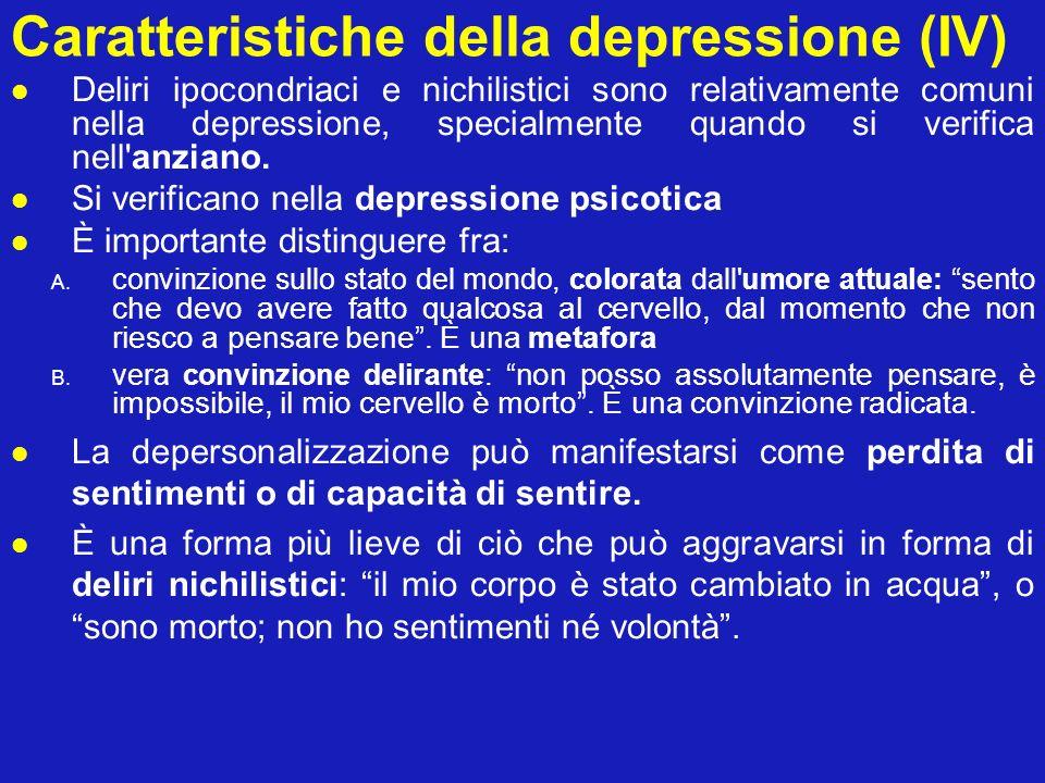 Caratteristiche della depressione (IV) Deliri ipocondriaci e nichilistici sono relativamente comuni nella depressione, specialmente quando si verifica