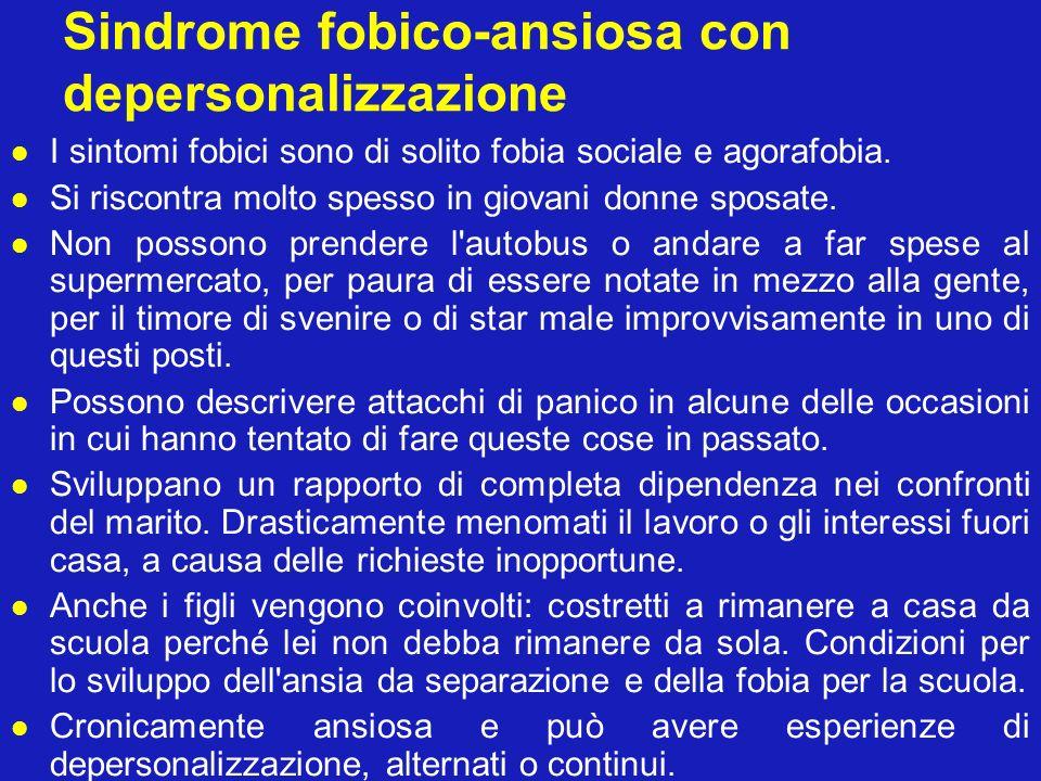 Sindrome fobico-ansiosa con depersonalizzazione I sintomi fobici sono di solito fobia sociale e agorafobia. Si riscontra molto spesso in giovani donne