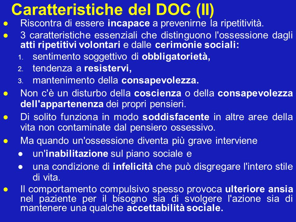 Caratteristiche del DOC (II) Riscontra di essere incapace a prevenirne la ripetitività. 3 caratteristiche essenziali che distinguono l'ossessione dagl