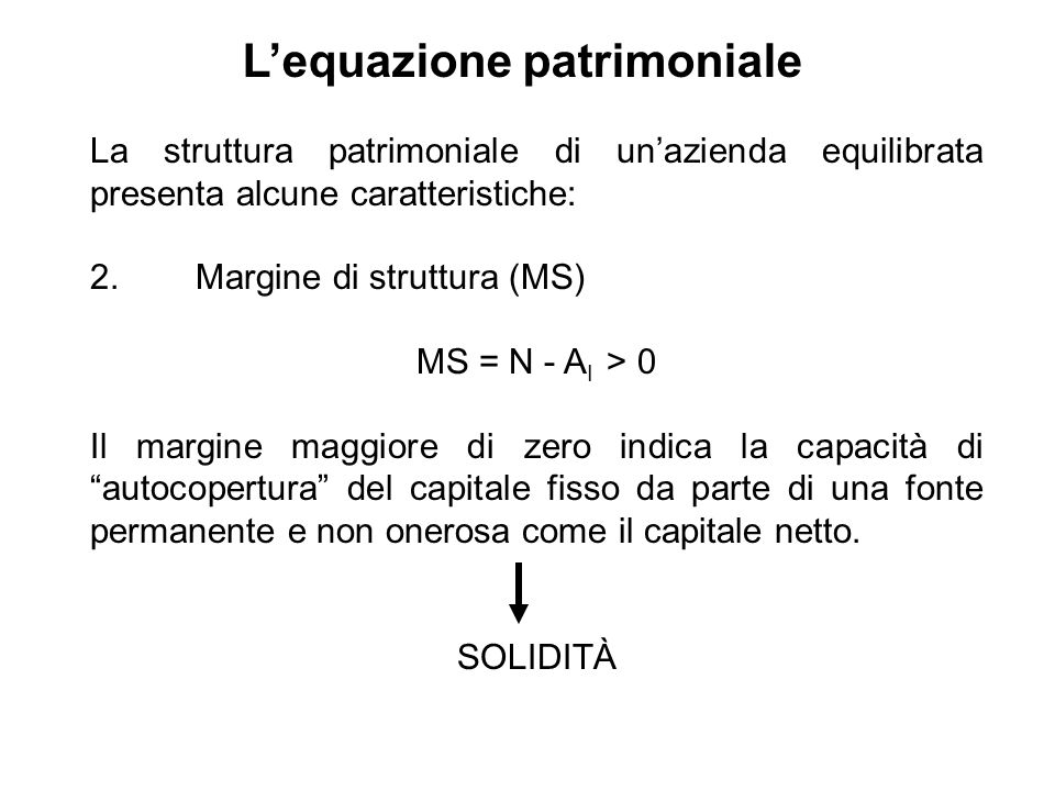 La struttura patrimoniale di unazienda equilibrata presenta alcune caratteristiche: 2. Margine di struttura (MS) MS = N - A I > 0 Il margine maggiore