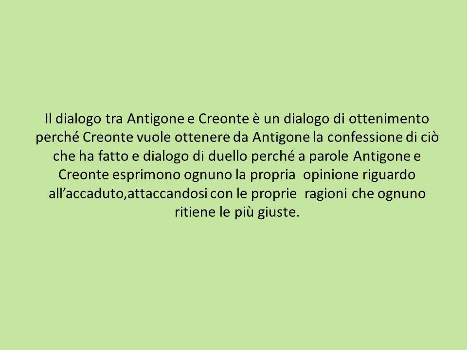 Il dialogo tra Antigone e Creonte è un dialogo di ottenimento perché Creonte vuole ottenere da Antigone la confessione di ciò che ha fatto e dialogo di duello perché a parole Antigone e Creonte esprimono ognuno la propria opinione riguardo allaccaduto,attaccandosi con le proprie ragioni che ognuno ritiene le più giuste.