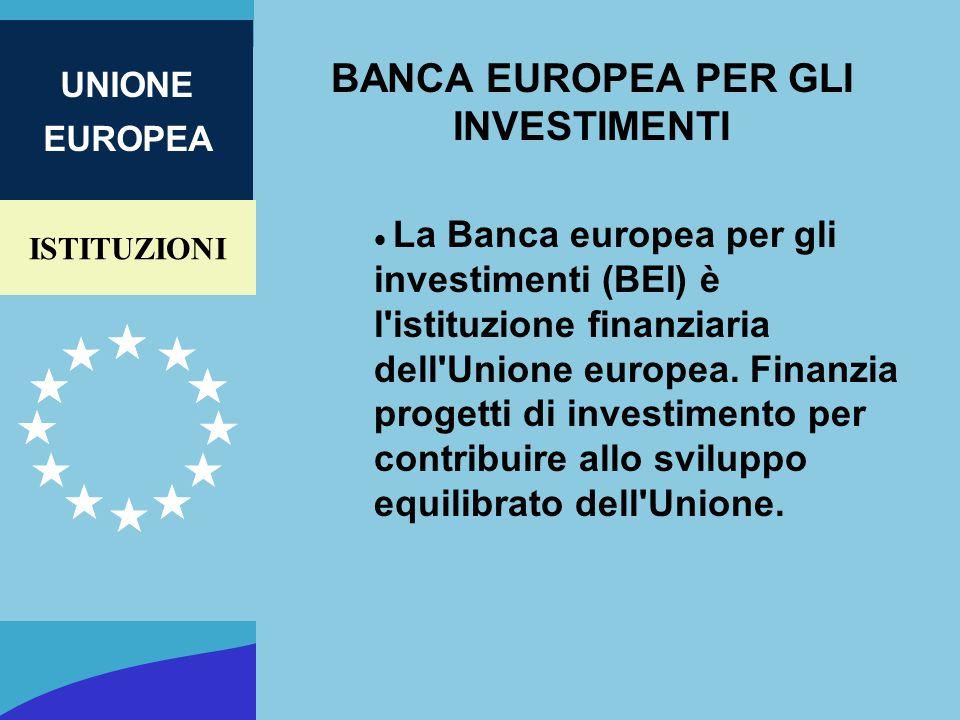 ISTITUZIONI UNIONE EUROPEA BANCA EUROPEA PER GLI INVESTIMENTI La Banca europea per gli investimenti (BEI) è l'istituzione finanziaria dell'Unione euro