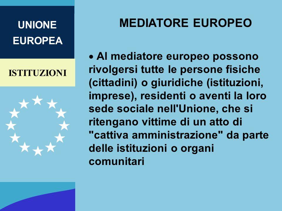 ISTITUZIONI UNIONE EUROPEA MEDIATORE EUROPEO Al mediatore europeo possono rivolgersi tutte le persone fisiche (cittadini) o giuridiche (istituzioni, i
