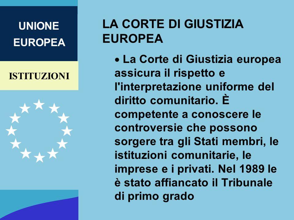 ISTITUZIONI UNIONE EUROPEA LA CORTE DI GIUSTIZIA EUROPEA La Corte di Giustizia europea assicura il rispetto e l'interpretazione uniforme del diritto c