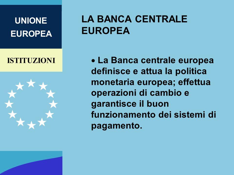 ISTITUZIONI UNIONE EUROPEA LA BANCA CENTRALE EUROPEA La Banca centrale europea definisce e attua la politica monetaria europea; effettua operazioni di