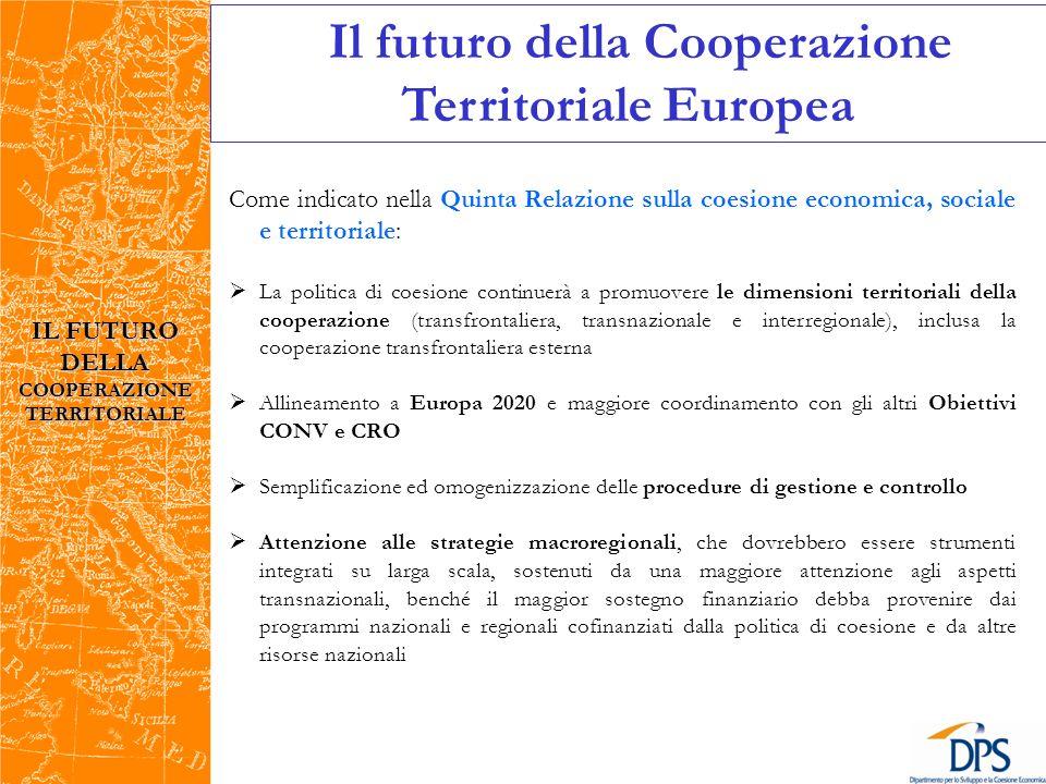Come indicato nella Quinta Relazione sulla coesione economica, sociale e territoriale: La politica di coesione continuerà a promuovere le dimensioni territoriali della cooperazione (transfrontaliera, transnazionale e interregionale), inclusa la cooperazione transfrontaliera esterna Allineamento a Europa 2020 e maggiore coordinamento con gli altri Obiettivi CONV e CRO Semplificazione ed omogenizzazione delle procedure di gestione e controllo Attenzione alle strategie macroregionali, che dovrebbero essere strumenti integrati su larga scala, sostenuti da una maggiore attenzione agli aspetti transnazionali, benché il maggior sostegno finanziario debba provenire dai programmi nazionali e regionali cofinanziati dalla politica di coesione e da altre risorse nazionali IL FUTURO DELLA COOPERAZIONE TERRITORIALE Il futuro della Cooperazione Territoriale Europea