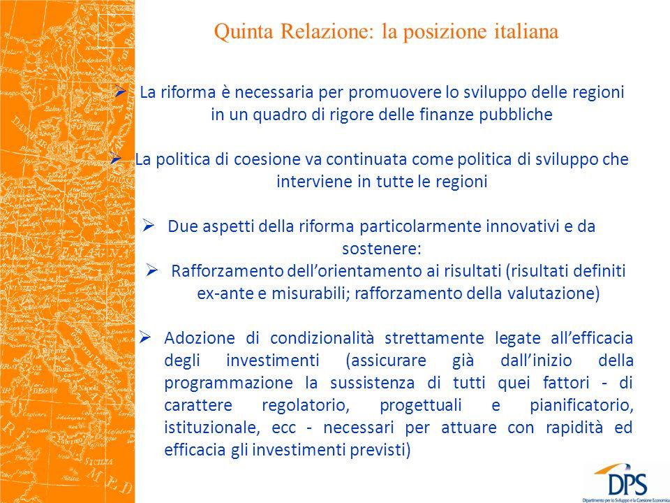 Quinta Relazione: la posizione italiana La riforma è necessaria per promuovere lo sviluppo delle regioni in un quadro di rigore delle finanze pubbliche La politica di coesione va continuata come politica di sviluppo che interviene in tutte le regioni Due aspetti della riforma particolarmente innovativi e da sostenere: Rafforzamento dellorientamento ai risultati (risultati definiti ex-ante e misurabili; rafforzamento della valutazione) Adozione di condizionalità strettamente legate allefficacia degli investimenti (assicurare già dallinizio della programmazione la sussistenza di tutti quei fattori - di carattere regolatorio, progettuali e pianificatorio, istituzionale, ecc - necessari per attuare con rapidità ed efficacia gli investimenti previsti)