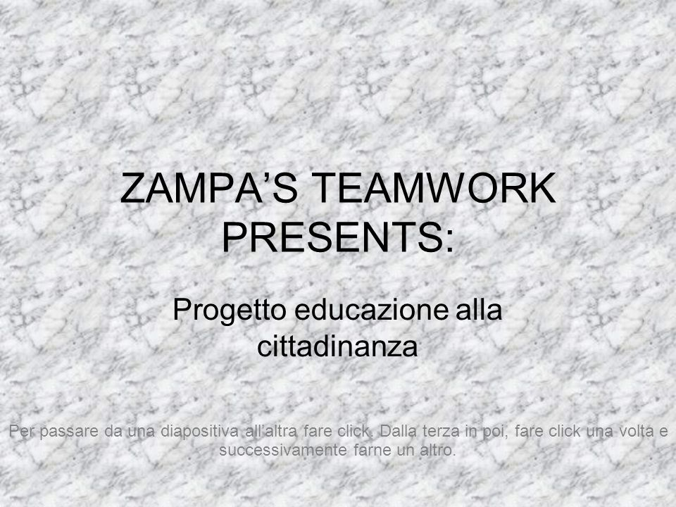 ZAMPAS TEAMWORK PRESENTS: Progetto educazione alla cittadinanza Per passare da una diapositiva allaltra fare click. Dalla terza in poi, fare click una