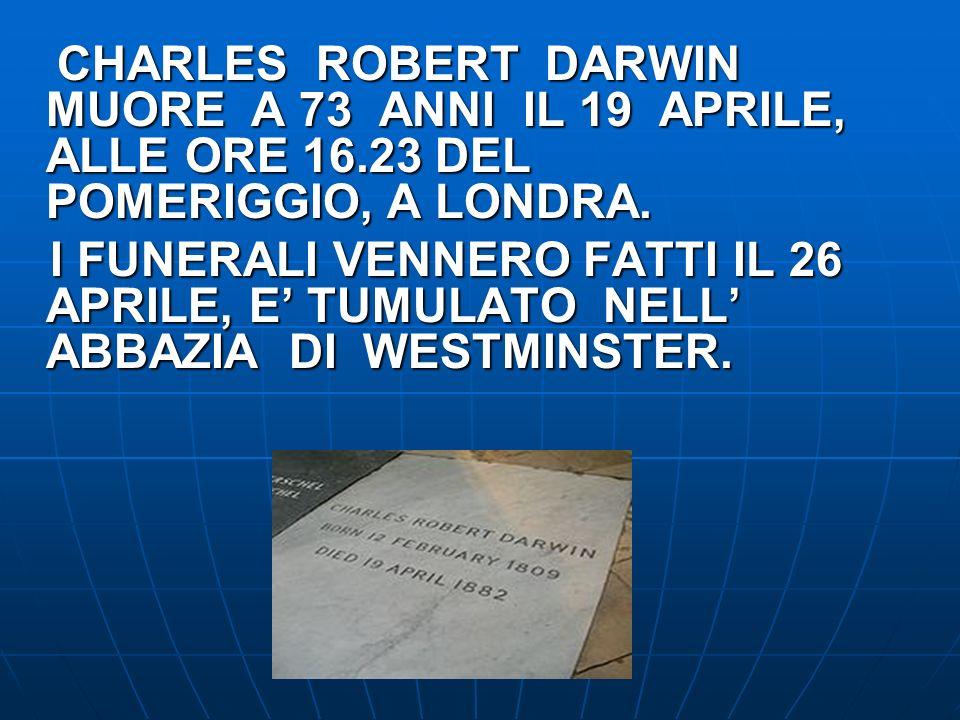 CHARLES ROBERT DARWIN MUORE A 73 ANNI IL 19 APRILE, ALLE ORE 16.23 DEL POMERIGGIO, A LONDRA. I FUNERALI VENNERO FATTI IL 26 APRILE, E TUMULATO NELL AB