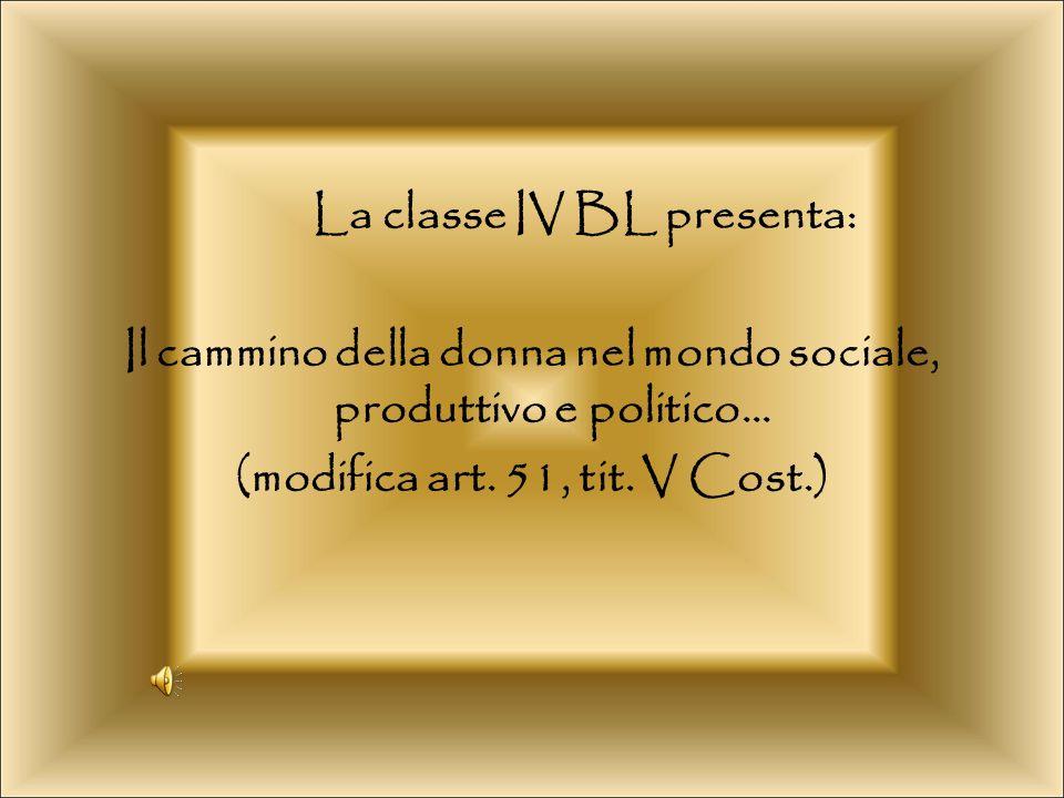 La classe IV BL presenta: Il cammino della donna nel mondo sociale, produttivo e politico… (modifica art. 51, tit. V Cost.)