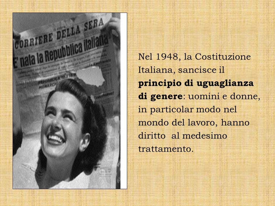 Nel 1948, la Costituzione Italiana, sancisce il principio di uguaglianza di genere : uomini e donne, in particolar modo nel mondo del lavoro, hanno di