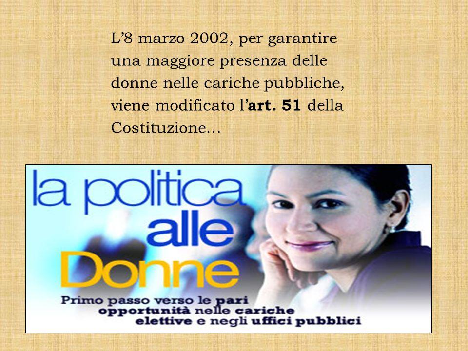 L8 marzo 2002, per garantire una maggiore presenza delle donne nelle cariche pubbliche, viene modificato l art. 51 della Costituzione…