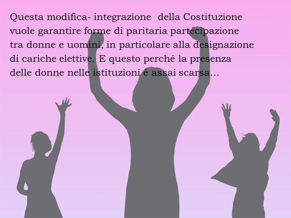 Questa modifica- integrazione della Costituzione vuole garantire forme di paritaria partecipazione tra donne e uomini, in particolare alla designazion
