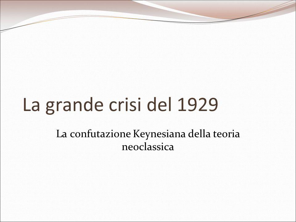 La grande crisi del 1929 La confutazione Keynesiana della teoria neoclassica