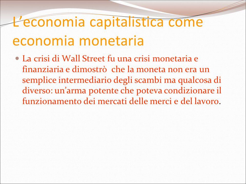 Leconomia capitalistica come economia monetaria La crisi di Wall Street fu una crisi monetaria e finanziaria e dimostrò che la moneta non era un sempl