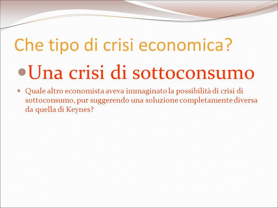Che tipo di crisi economica? Una crisi di sottoconsumo Quale altro economista aveva immaginato la possibilità di crisi di sottoconsumo, pur suggerendo