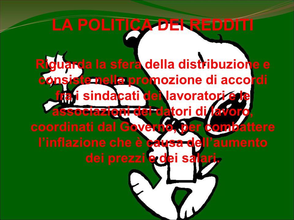 LA POLITICA DEI REDDITI Riguarda la sfera della distribuzione e consiste nella promozione di accordi fra i sindacati dei lavoratori e le associazioni