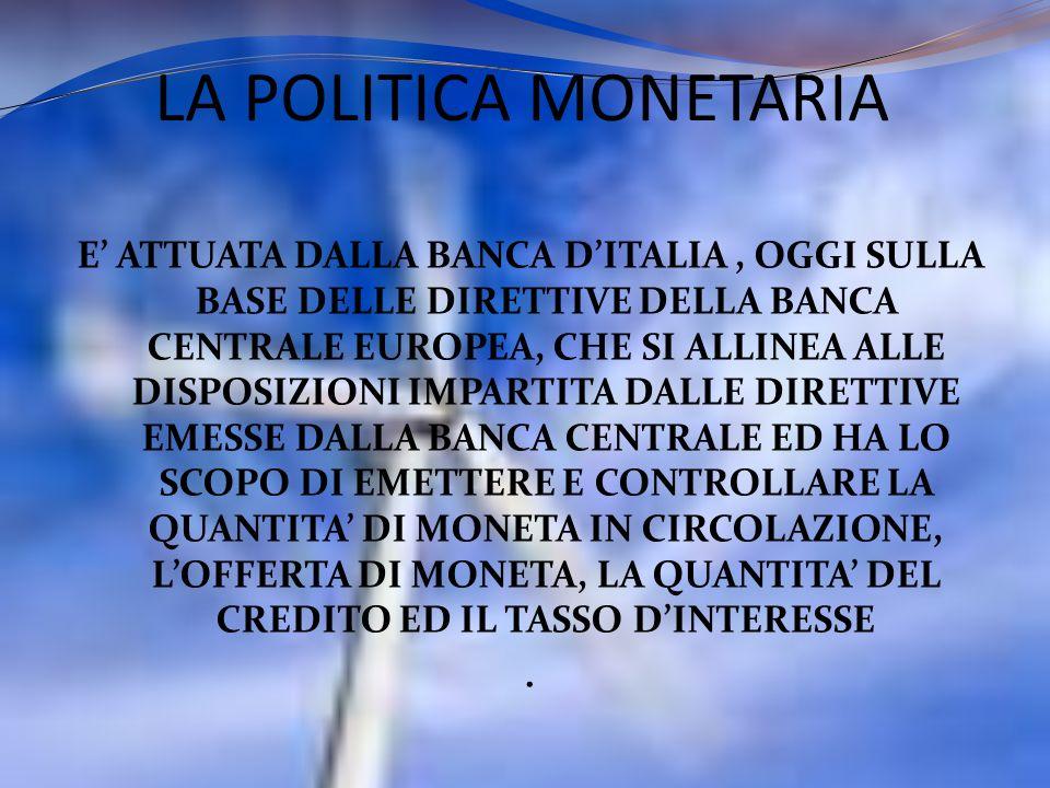 LA POLITICA MONETARIA E ATTUATA DALLA BANCA DITALIA, OGGI SULLA BASE DELLE DIRETTIVE DELLA BANCA CENTRALE EUROPEA, CHE SI ALLINEA ALLE DISPOSIZIONI IM
