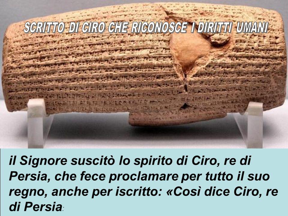 10 il Signore suscitò lo spirito di Ciro, re di Persia, che fece proclamare per tutto il suo regno, anche per iscritto: «Così dice Ciro, re di Persia