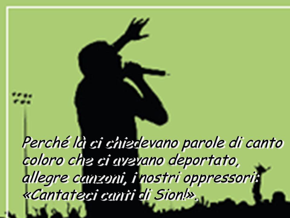 16 Perché là ci chiedevano parole di canto coloro che ci avevano deportato, allegre canzoni, i nostri oppressori: «Cantateci canti di Sion!». Perché l