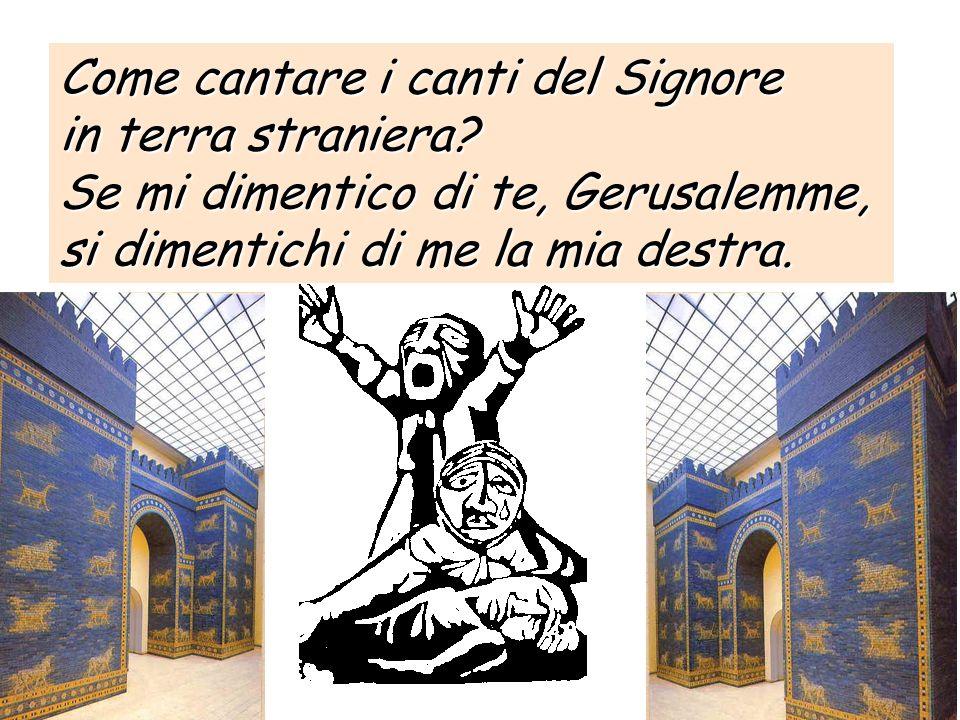 18 Come cantare i canti del Signore in terra straniera? Se mi dimentico di te, Gerusalemme, si dimentichi di me la mia destra.