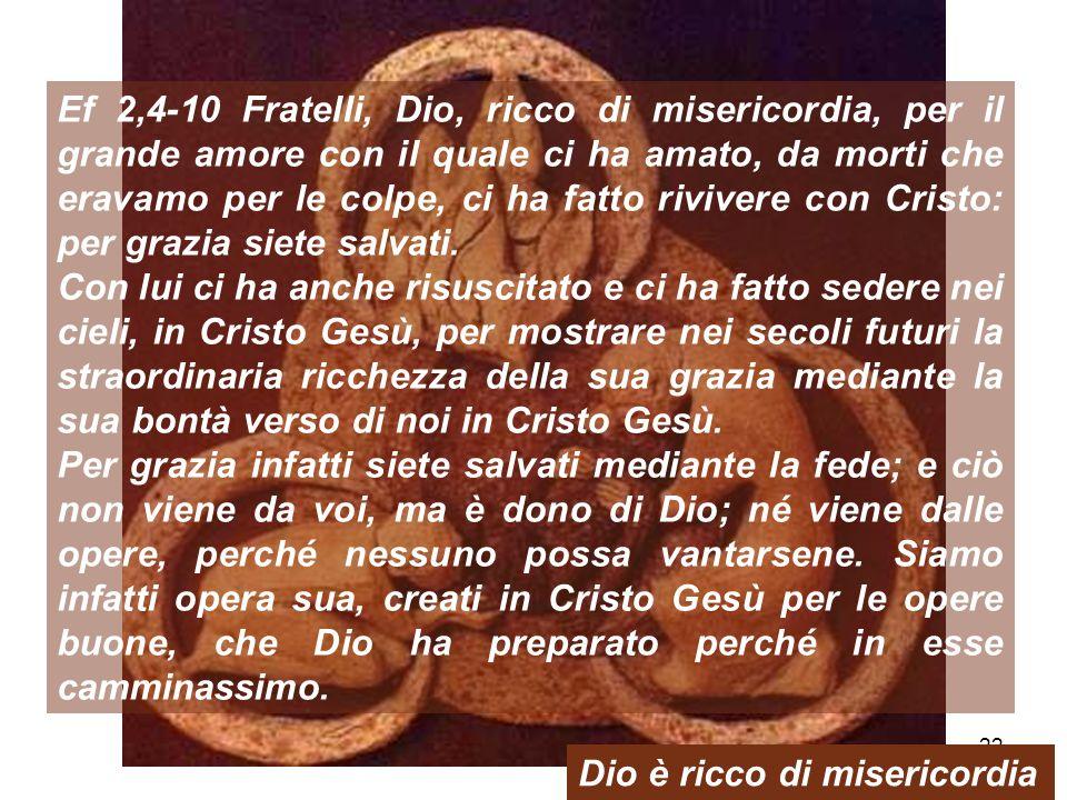 22 Ef 2,4-10 Fratelli, Dio, ricco di misericordia, per il grande amore con il quale ci ha amato, da morti che eravamo per le colpe, ci ha fatto rivive
