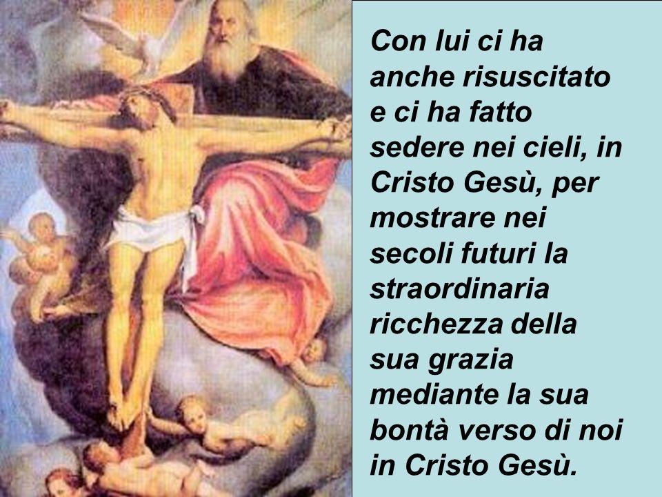 24 Con lui ci ha anche risuscitato e ci ha fatto sedere nei cieli, in Cristo Gesù, per mostrare nei secoli futuri la straordinaria ricchezza della sua