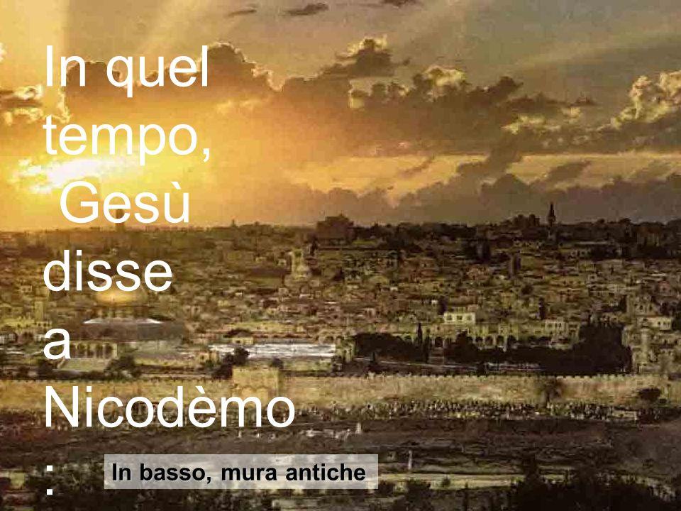 32 In basso, mura antiche In quel tempo, Gesù disse a Nicodèmo :