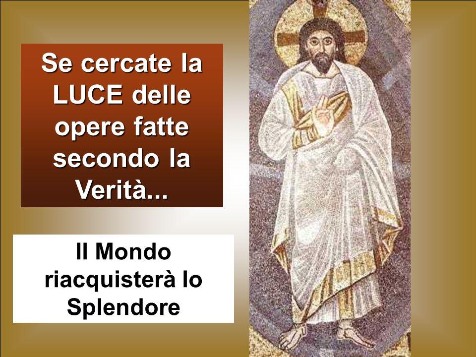 46 Se cercate la LUCE delle opere fatte secondo la Verità... Il Mondo riacquisterà lo Splendore