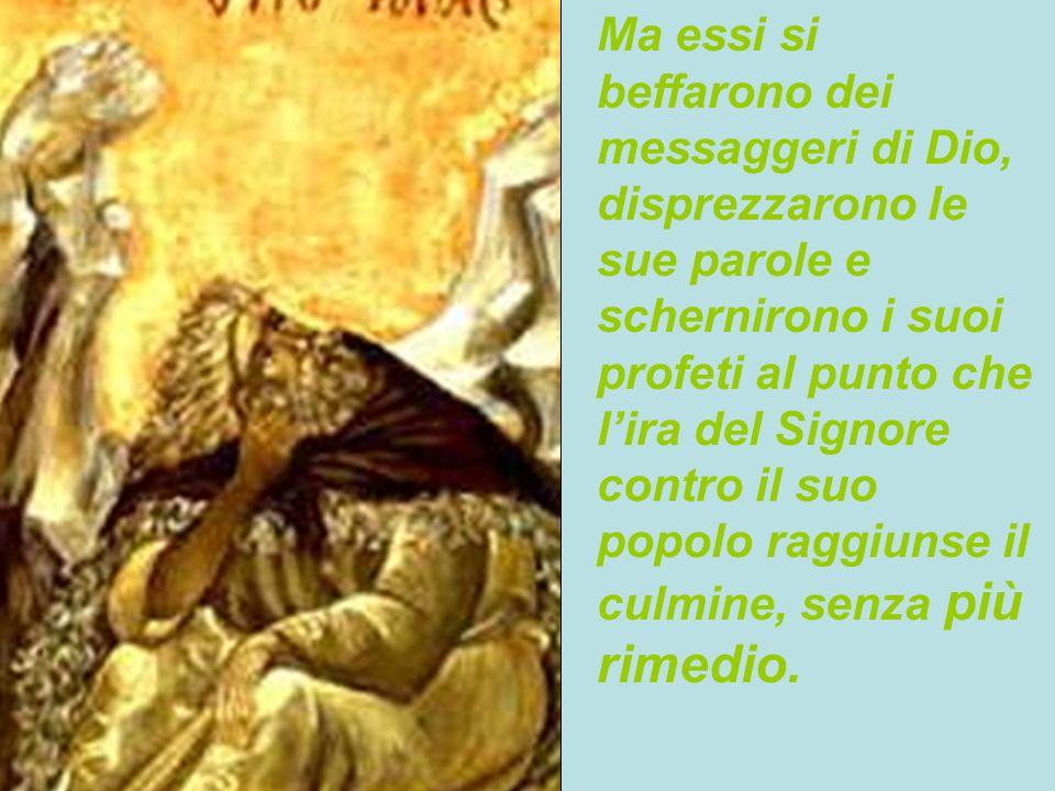 6 Ma essi si beffarono dei messaggeri di Dio, disprezzarono le sue parole e schernirono i suoi profeti al punto che lira del Signore contro il suo pop