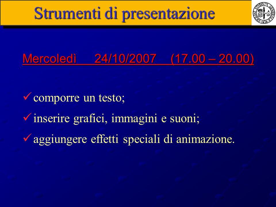 Strumenti di presentazione comporre un testo; inserire grafici, immagini e suoni; aggiungere effetti speciali di animazione. Mercoledì 24/10/2007 (17.