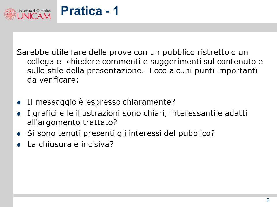 8 Pratica - 1 Sarebbe utile fare delle prove con un pubblico ristretto o un collega e chiedere commenti e suggerimenti sul contenuto e sullo stile della presentazione.