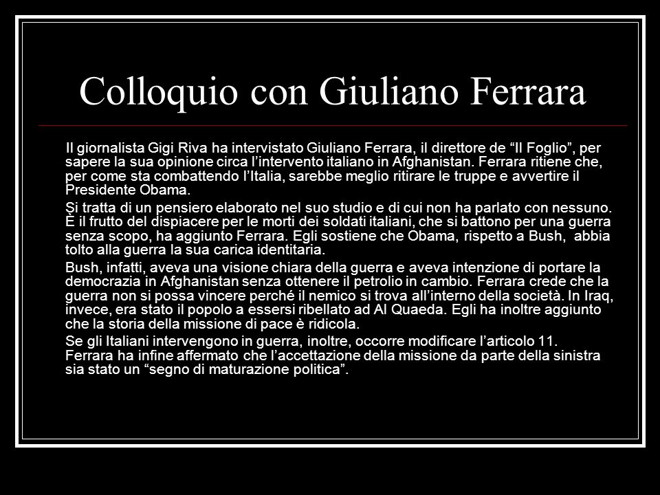 Colloquio con Giuliano Ferrara Il giornalista Gigi Riva ha intervistato Giuliano Ferrara, il direttore de Il Foglio, per sapere la sua opinione circa lintervento italiano in Afghanistan.